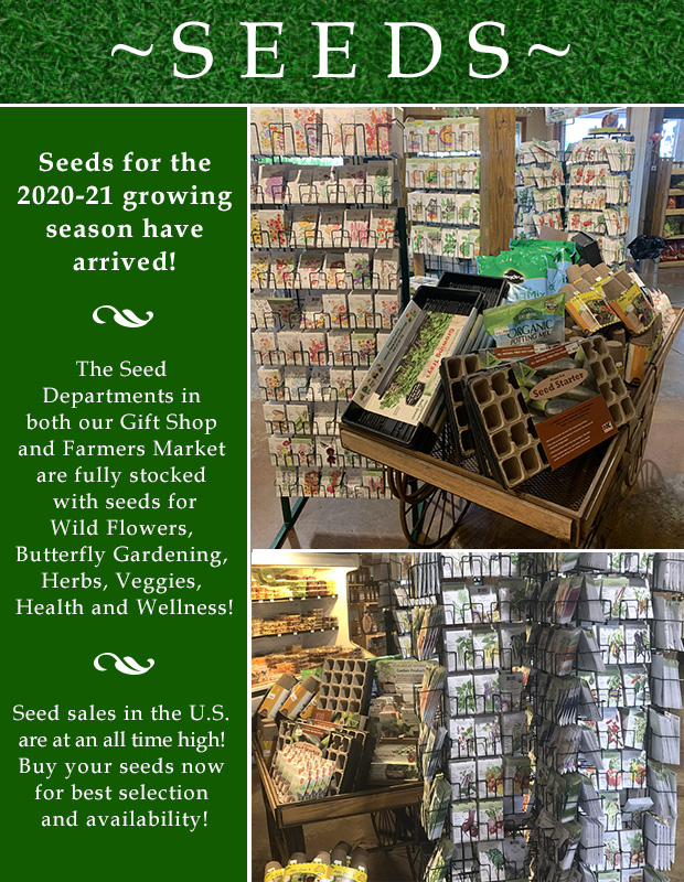 SEEDS HAVE ARRIVED! Seeds for the 2020-21 growing season have arrived in our Gift Shop and Farmers Market. Buy your seeds now for the best selection and availability.